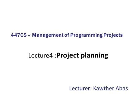 Lecture4 : Project planning Lecturer: Kawther Abas 447CS – Management of Programming Projects.