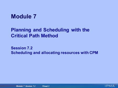 Module 7 Session 7.2 Visual 1 Module 7 Planning and Scheduling with the Critical Path Method Session 7.2 Scheduling and allocating resources with CPM.