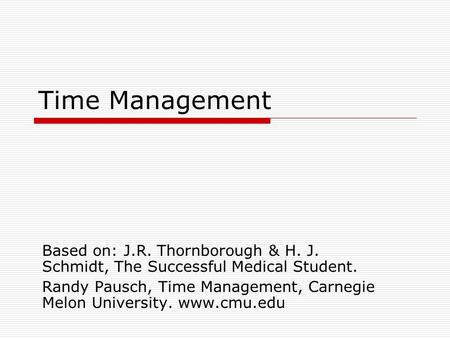 Time Management Based on: J.R. Thornborough & H. J. Schmidt, The Successful Medical Student. Randy Pausch, Time Management, Carnegie Melon University.