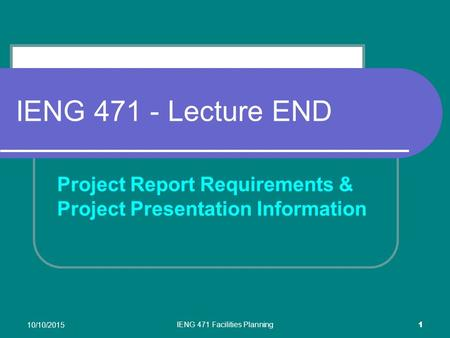 10/10/2015 IENG 471 Facilities Planning 1 IENG 471 - Lecture END Project Report Requirements & Project Presentation Information.