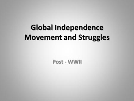 Global Independence Movement and Struggles Post - WWII.