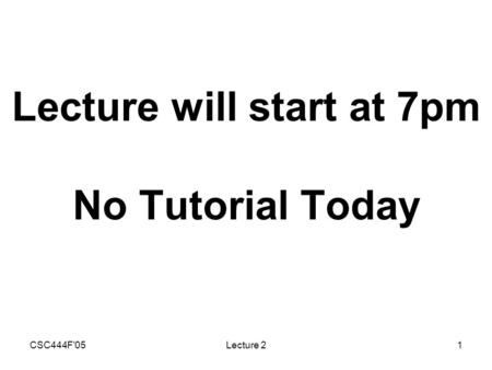 CSC444F'05Lecture 21 Lecture will start at 7pm No Tutorial Today.