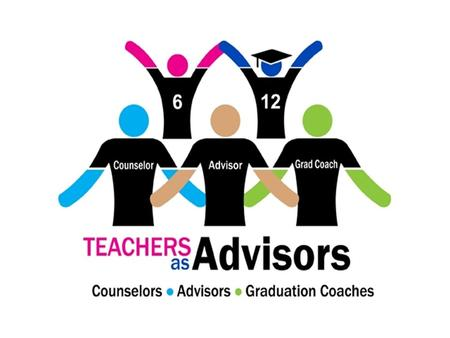 What is Teachers-As-Advisors ? A systemic, systematic method of delivery wherein an entire student population (grades 6-12) is assigned, in small groups,