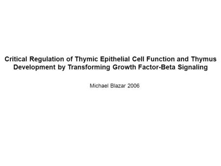 Critical Regulation of Thymic Epithelial Cell Function and Thymus Development by Transforming Growth Factor-Beta Signaling Michael Blazar 2006.