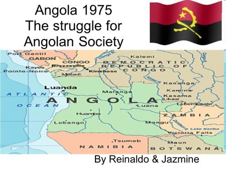 Angola 1975 The struggle for Angolan Society By Reinaldo & Jazmine.