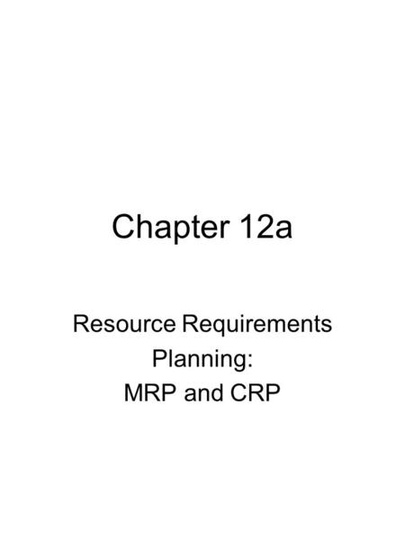 Chapter 12a Resource Requirements Planning: MRP and CRP.