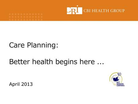 Care Planning: Better health begins here... April 2013.