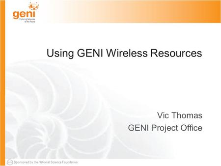 Sponsored by the National Science Foundation Using GENI Wireless Resources Vic Thomas GENI Project Office.
