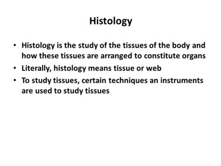 Histology Histology is the study of the tissues of the body and how these tissues are arranged to constitute organs Literally, histology means tissue or.