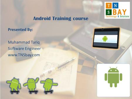 Presented By: Muhammad Tariq Software Engineer www.TNSbay.com Android Training course.