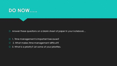 DO NOW…..  Answer these questions on a blank sheet of paper in your notebook…  1. Time management is important because?  2. What makes time management.