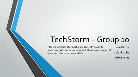 "TechStorm – Group 10 Jose Garcia Luis Murphy Jaime Velez ""It's the LinkedIn of project management!"" A way to communicate your desire to be part of a group."