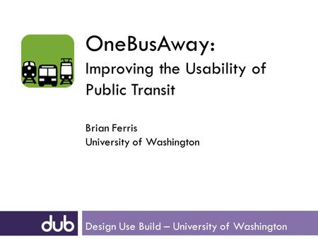 OneBusAway: Improving the Usability of Public Transit Brian Ferris University of Washington Design Use Build – University of Washington.