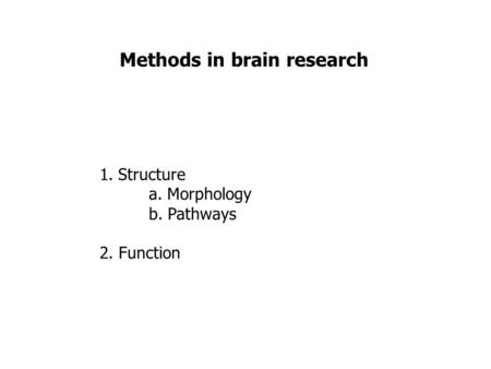 Methods in brain research 1.Structure a. Morphology b. Pathways 2. Function.