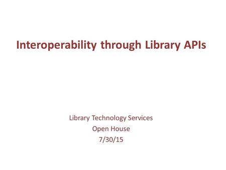 Interoperability through Library APIs Library Technology Services Open House 7/30/15.