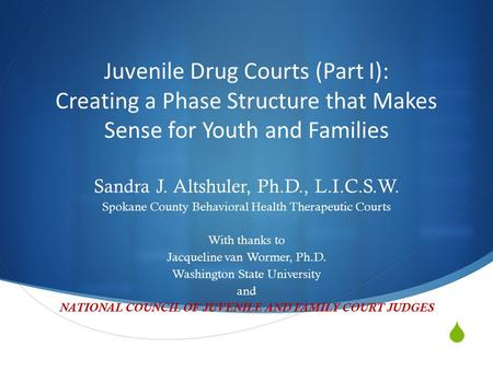  Juvenile Drug Courts (Part I): Creating a Phase Structure that Makes Sense for Youth and Families Sandra J. Altshuler, Ph.D., L.I.C.S.W. Spokane County.