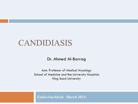 CANDIDIASIS Endocrine block March 2014 Dr. Ahmed Al-Barrag Asst. Professor of Medical Mycology School of Medicine and the University Hospitals King Saud.