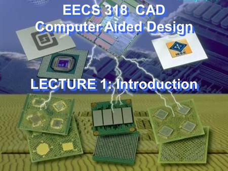 EECS 318 CAD Computer Aided Design LECTURE 1: Introduction.