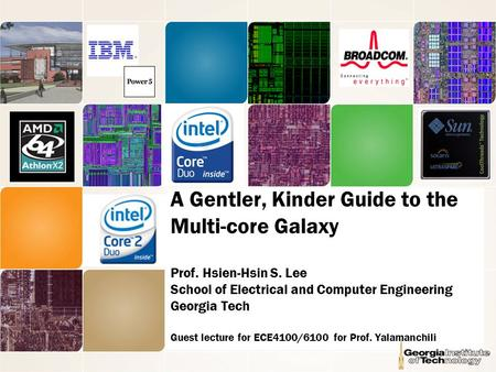 A Gentler, Kinder Guide to the Multi-core Galaxy Prof. Hsien-Hsin S. Lee School of Electrical and Computer Engineering Georgia Tech Guest lecture for ECE4100/6100.
