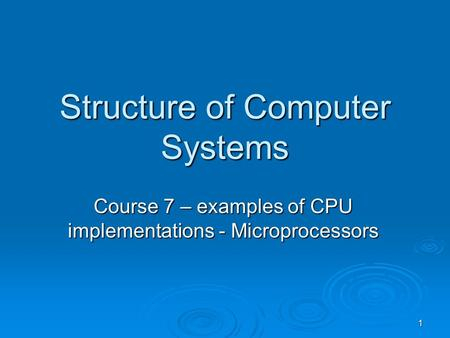 1 Structure of Computer Systems Course 7 – examples of CPU implementations - Microprocessors.