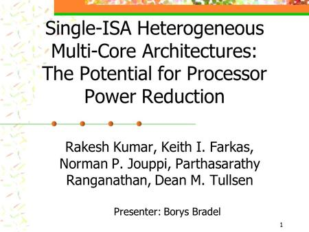 1 Single-ISA Heterogeneous Multi-Core Architectures: The Potential for Processor Power Reduction Rakesh Kumar, Keith I. Farkas, Norman P. Jouppi, Parthasarathy.