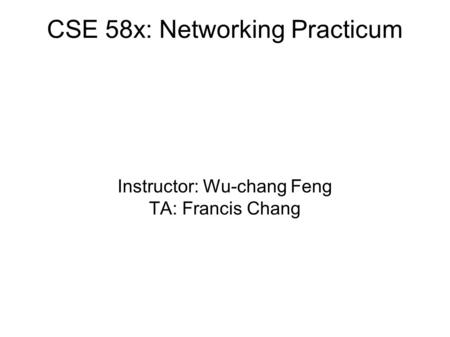 CSE 58x: Networking Practicum Instructor: Wu-chang Feng TA: Francis Chang.