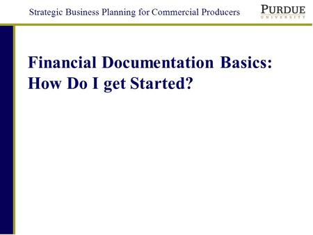 Strategic Business Planning for Commercial Producers Financial Documentation Basics: How Do I get Started?