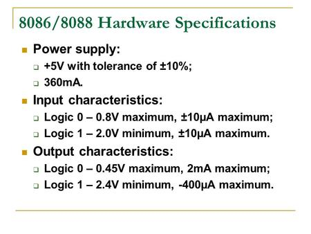8086/8088 Hardware Specifications Power supply:  +5V with tolerance of ±10%;  360mA. Input characteristics:  Logic 0 – 0.8V maximum, ±10μA maximum;