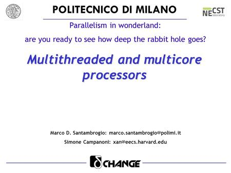 POLITECNICO DI MILANO Parallelism in wonderland: are you ready to see how deep the rabbit hole goes? Multithreaded and multicore processors Marco D. Santambrogio: