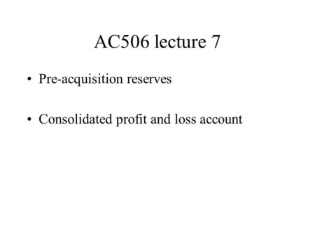 AC506 lecture 7 Pre-acquisition reserves Consolidated profit and loss account.