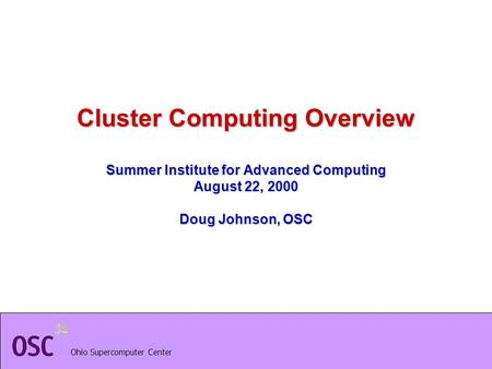 Ohio Supercomputer Center Cluster Computing Overview Summer Institute for Advanced Computing August 22, 2000 Doug Johnson, OSC.