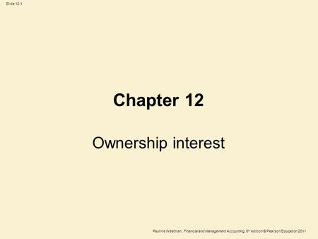 Slide 12.1 Pauline Weetman, Financial and Management Accounting, 5 th edition © Pearson Education 2011 Chapter 12 Ownership interest.