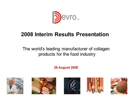 1 The world's leading manufacturer of collagen products for the food industry 2008 Interim Results Presentation 28 August 2008.