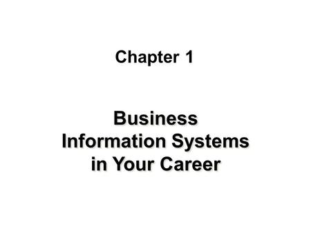 Chapter 1 Business Information Systems in Your Career.