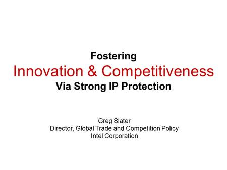 Fostering Innovation & Competitiveness Via Strong IP Protection Greg Slater Director, Global Trade and Competition Policy Intel Corporation.