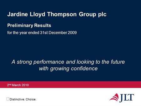 Distinctive. Choice. 2 nd March 2010 Jardine Lloyd Thompson Group plc Preliminary Results for the year ended 31st December 2009 A strong performance and.