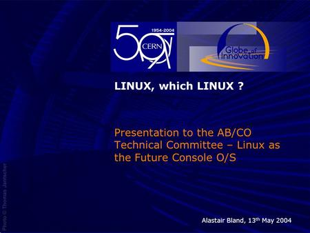 13 th May 2004LINUX, which LINUX?1 Presentation to the AB/CO Technical Committee – Linux as the Future Console O/S Alastair Bland, 13 th May 2004.