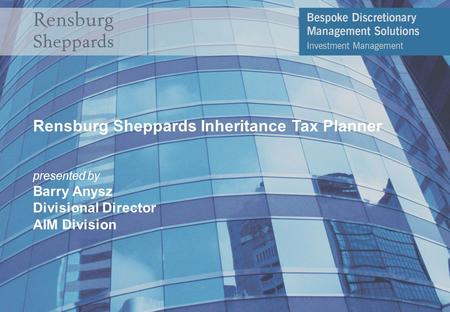 Rensburg Sheppards Inheritance Tax Planner presented by Barry Anysz Divisional Director AIM Division.