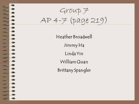 Group 7 AP 4-7 (page 219) Heather Broadwell Jimmy Ha Linda Yin William Quan Brittany Spangler.