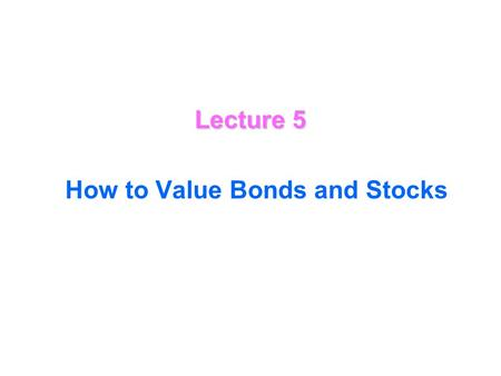 Lecture 5 How to Value Bonds and Stocks Valuing Bonds How to value Bonds bond A bond is a certificate (contract) showing that a borrower owes a specified.
