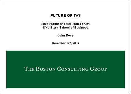FUTURE OF TV? 2006 Future of Television Forum NYU Stern School of Business John Rose November 14 th, 2006.