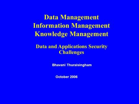 Data Management Information Management Knowledge Management Data and Applications Security Challenges Bhavani Thuraisingham October 2006.