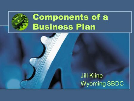 1 Components of a Business Plan Jill Kline Wyoming SBDC.
