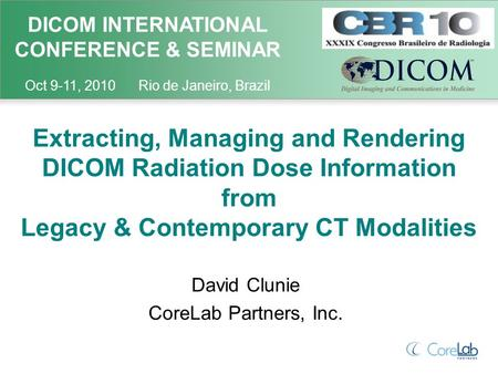 DICOM INTERNATIONAL CONFERENCE & SEMINAR Oct 9-11, 2010 Rio de Janeiro, Brazil Extracting, Managing and Rendering DICOM Radiation Dose Information from.