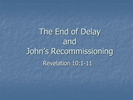The End of Delay and John's Recommissioning Revelation 10:1-11.