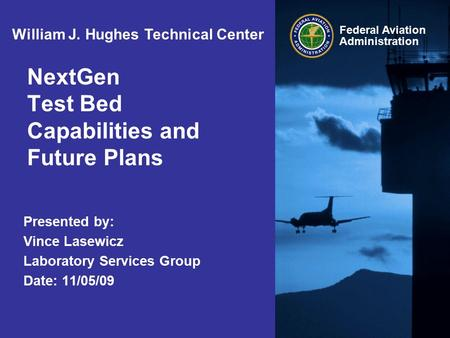 Federal Aviation Administration NextGen Test Bed Capabilities and Future Plans Presented by: Vince Lasewicz Laboratory Services Group Date: 11/05/09 William.