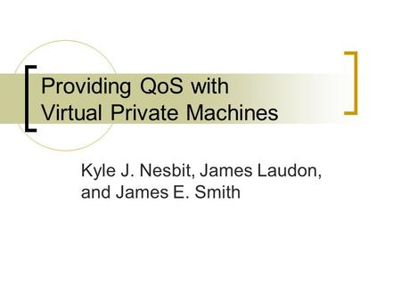 Providing QoS with Virtual Private Machines Kyle J. Nesbit, James Laudon, and James E. Smith.