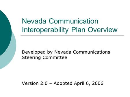 Nevada Communication Interoperability Plan Overview Developed by Nevada Communications Steering Committee Version 2.0 – Adopted April 6, 2006.