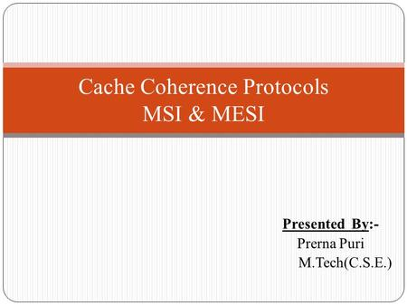 Presented By:- Prerna Puri M.Tech(C.S.E.) Cache Coherence Protocols MSI & MESI.