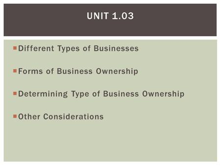  Different Types of Businesses  Forms of Business Ownership  Determining Type of Business Ownership  Other Considerations UNIT 1.03.
